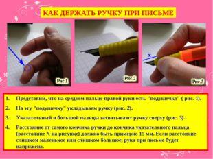 КАК ДЕРЖАТЬ РУЧКУ ПРИ ПИСЬМЕ Представим, что на среднем пальце правой руки ес