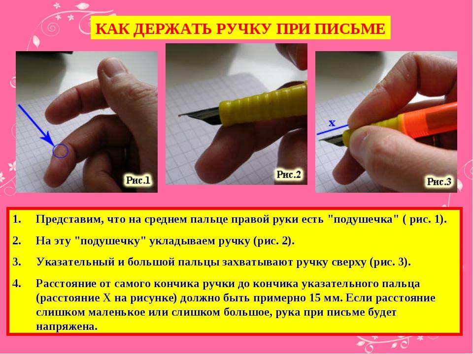 КАК ДЕРЖАТЬ РУЧКУ ПРИ ПИСЬМЕ Представим, что на среднем пальце правой руки ес...