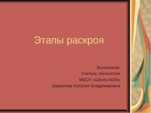 Этапы раскроя Выполнила: Учитель технологии МБОУ «Школа №30» Шумилова Наталия
