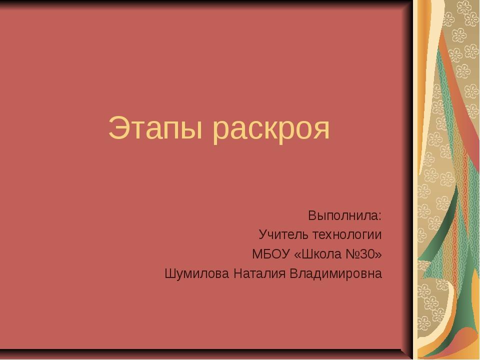 Этапы раскроя Выполнила: Учитель технологии МБОУ «Школа №30» Шумилова Наталия...