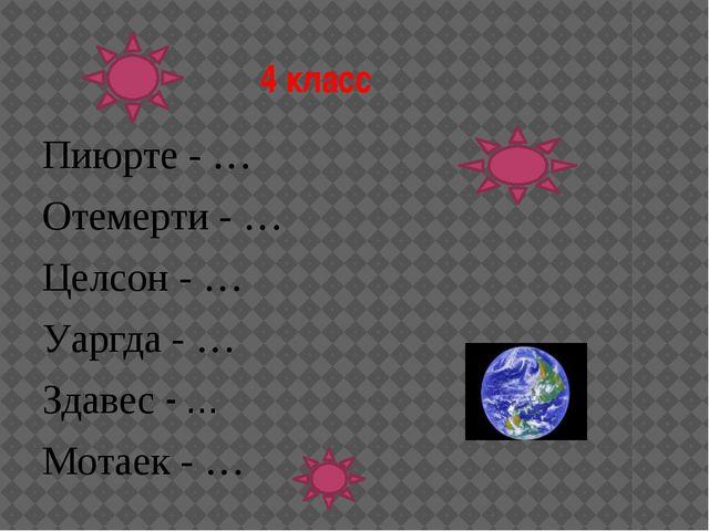 4 класс Пиюрте - … Отемерти - … Целсон - … Уаргда - … Здавес - … Мотаек - …
