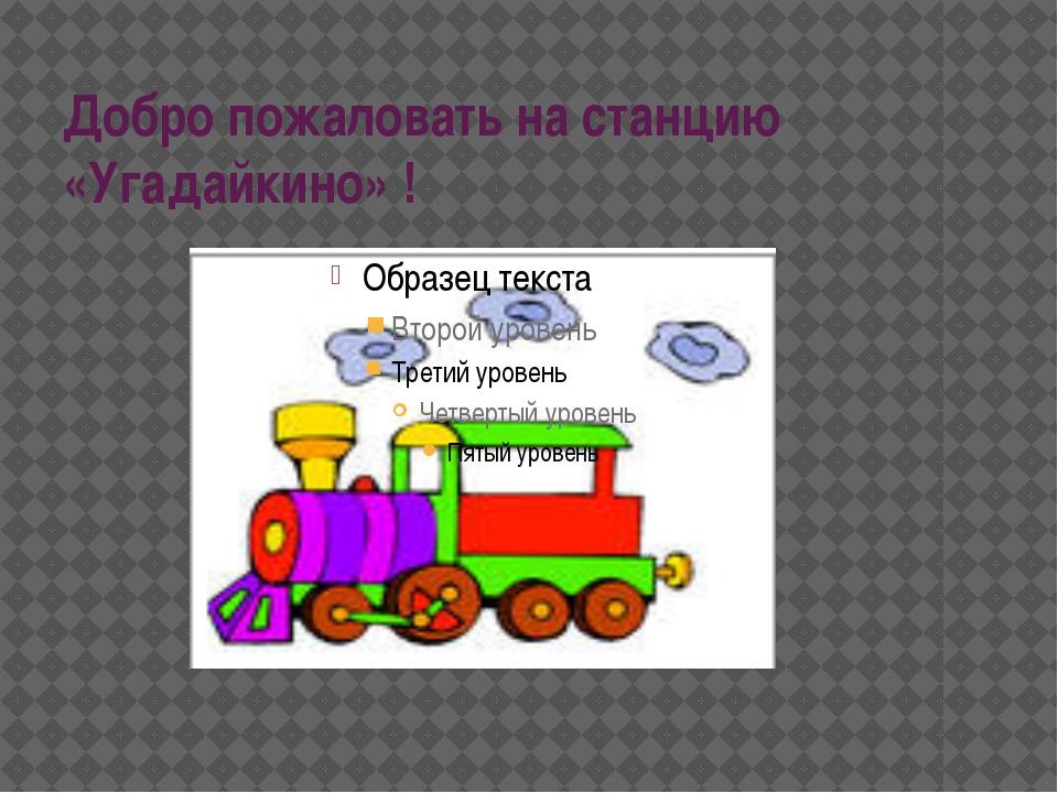 Добро пожаловать на станцию «Угадайкино» !