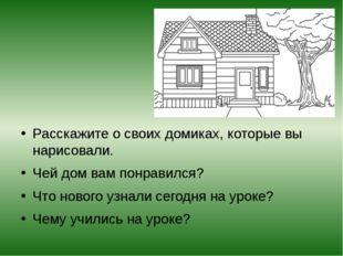 Расскажите о своих домиках, которые вы нарисовали. Чей дом вам понравился? Ч