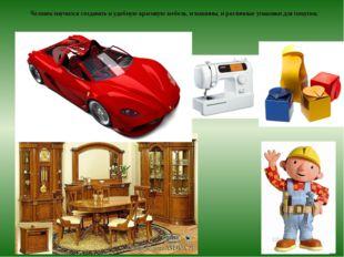 Человек научился создавать и удобную красивую мебель, и машины, и различные