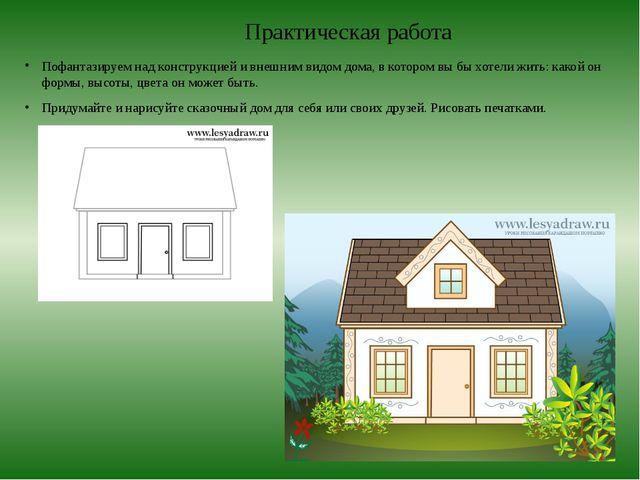 Практическая работа Пофантазируем над конструкцией и внешним видом дома, в ко...
