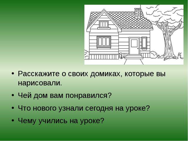 Расскажите о своих домиках, которые вы нарисовали. Чей дом вам понравился? Ч...