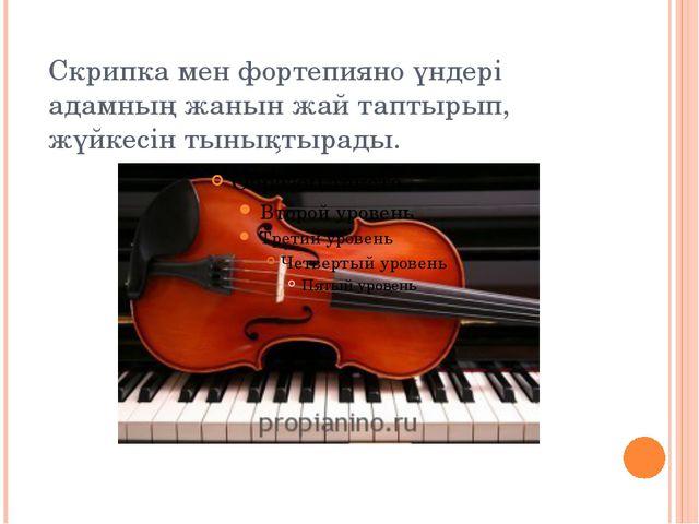 Скрипка мен фортепияно үндері адамның жанын жай таптырып, жүйкесін тынықтырады.