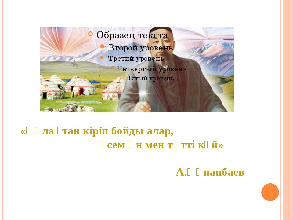«Құлақтан кіріп бойды алар, әсем ән мен тәтті күй» А.Құнанбаев