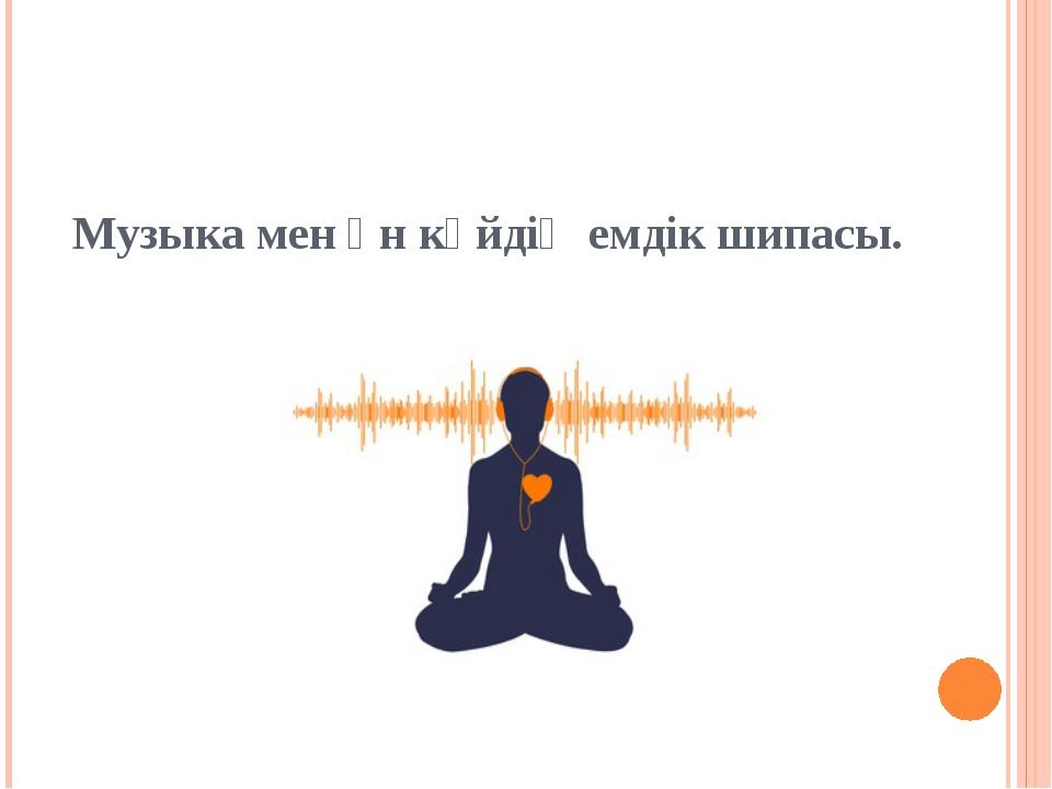 Музыка мен ән күйдің емдік шипасы.