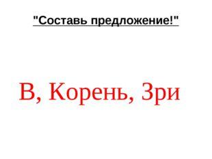 """""""Составь предложение!"""" В, Корень, Зри"""
