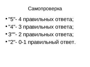 """Самопроверка """"5""""- 4 правильных ответа; """"4""""- 3 правильных ответа; 3""""""""- 2 прави"""