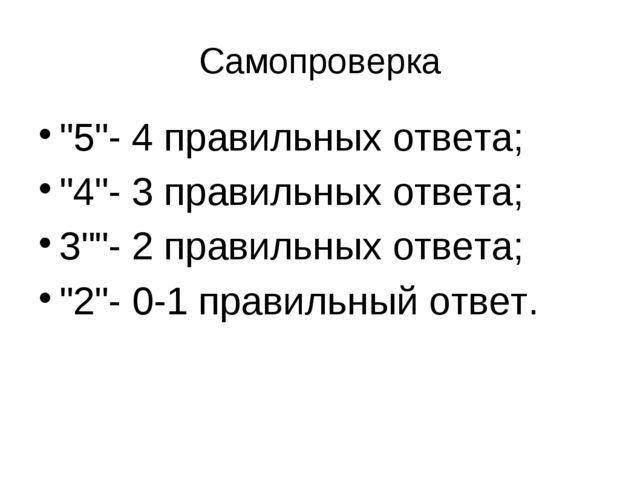 """Самопроверка """"5""""- 4 правильных ответа; """"4""""- 3 правильных ответа; 3""""""""- 2 прави..."""