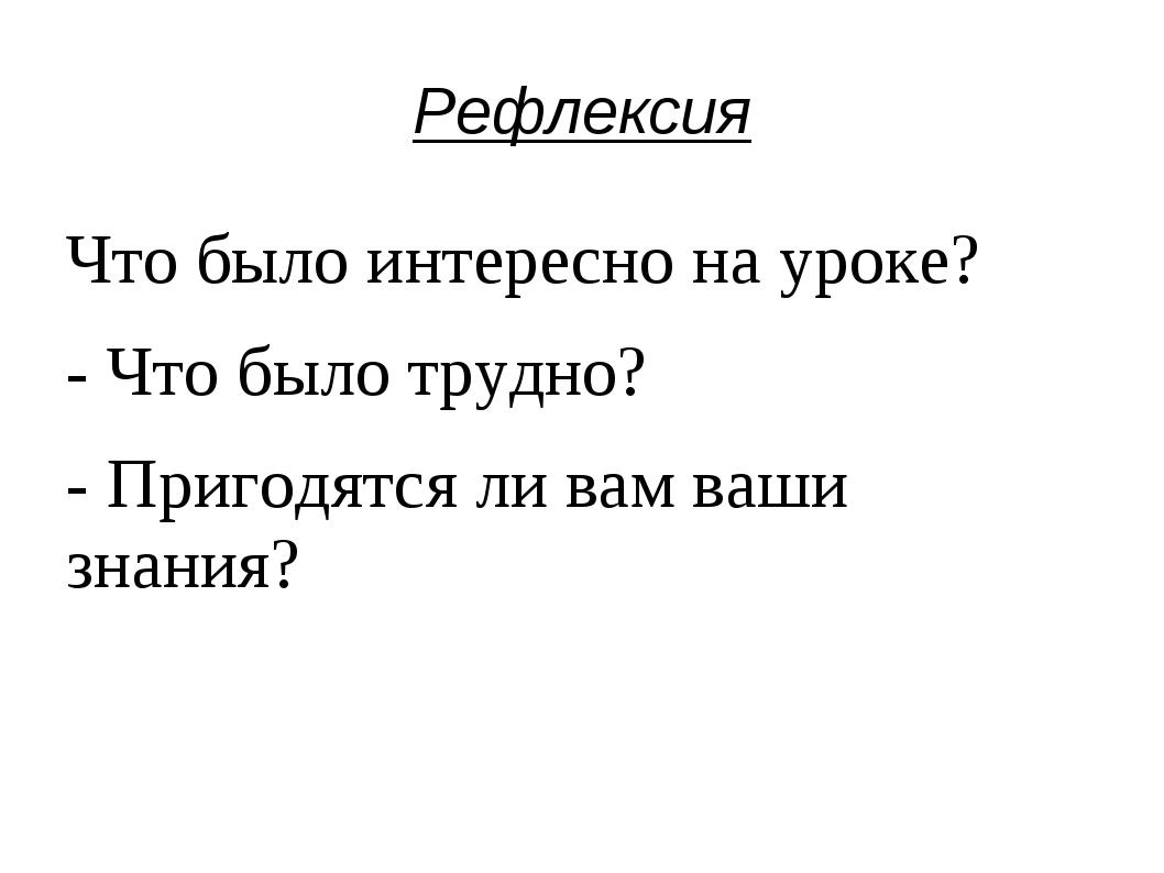Рефлексия Что было интересно на уроке? - Что было трудно? - Пригодятся ли вам...