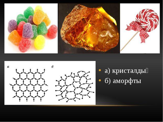а) кристалдық б) аморфты