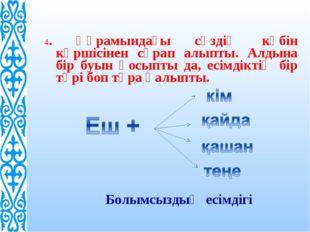 4. Құрамындағы сөздің көбін көршісінен сұрап алыпты. Алдына бір буын қосыпты