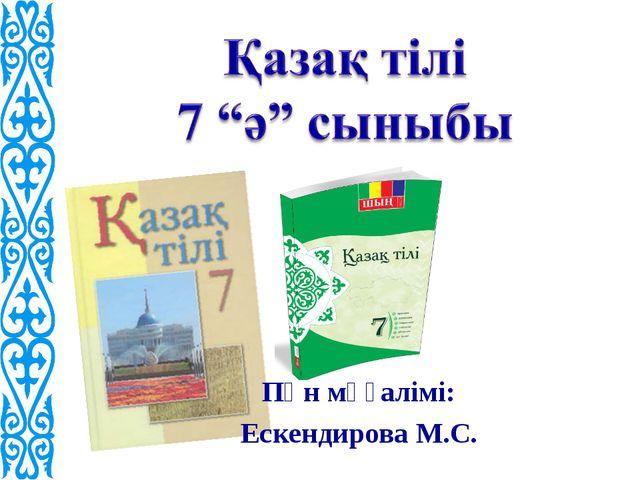 Пән мұғалімі: Ескендирова М.С.