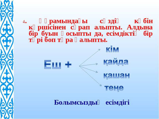4. Құрамындағы сөздің көбін көршісінен сұрап алыпты. Алдына бір буын қосыпты...