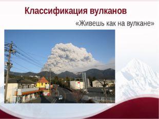 Классификация вулканов «Живешь как на вулкане»