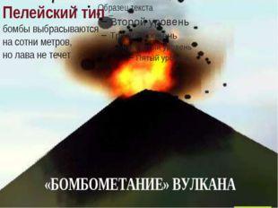 Пелейский тип – бомбы выбрасываются на сотни метров, но лава не течет