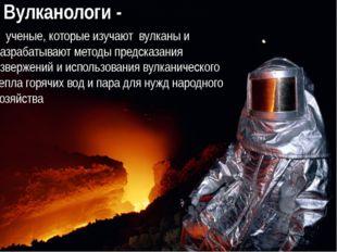 Вулканологи - ученые, которые изучают вулканы и разрабатывают методы предсказ