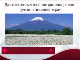 Давно признаться пора, что для японцев этот вулкан –«священная гора». Ф А