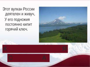Этот вулкан России деятелен и живуч, У его подножия постоянно кипит горячий к