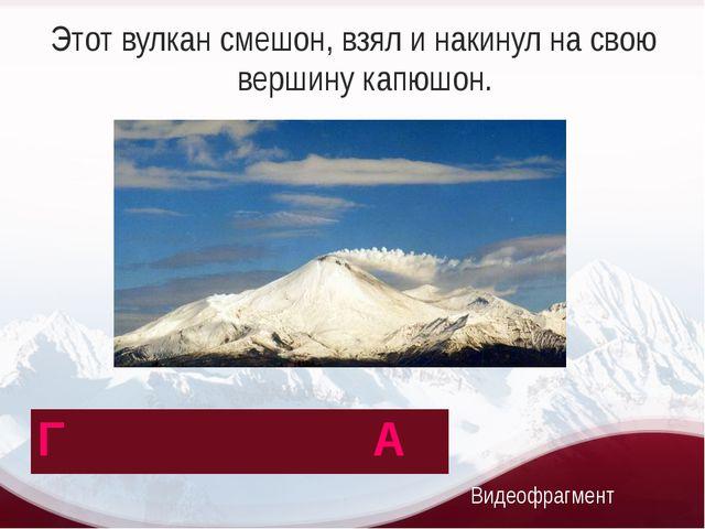Этот вулкан смешон, взял и накинул на свою вершину капюшон. Видеофрагмент Г А