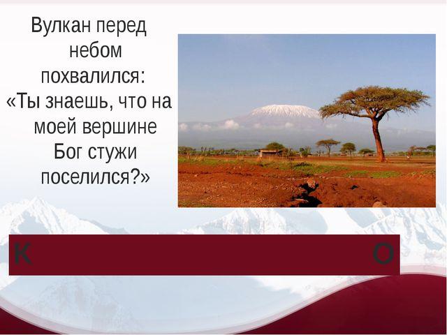 Вулкан перед небом похвалился: «Ты знаешь, что на моей вершине Бог стужи посе...