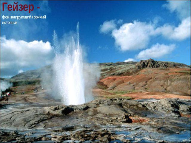 Гейзер - фонтанирующий горячий источник