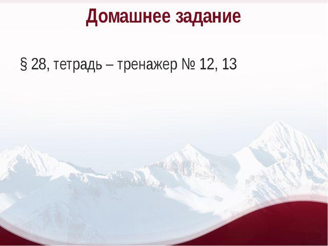 Домашнее задание § 28, тетрадь – тренажер № 12, 13