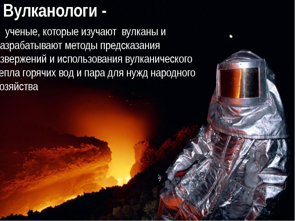 Вулканологи - ученые, которые изучают вулканы и разрабатывают методы предсказ...