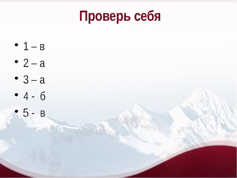 Проверь себя 1 – в 2 – а 3 – а 4 - б 5 - в