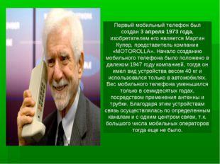 Первый мобильный телефон был создан3 апреля 1973 года, изобретателем его явл