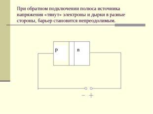 При обратном подключении полюса источника напряжения «тянут» электроны и дырк