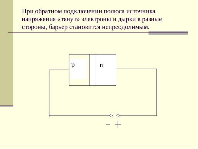 При обратном подключении полюса источника напряжения «тянут» электроны и дырк...
