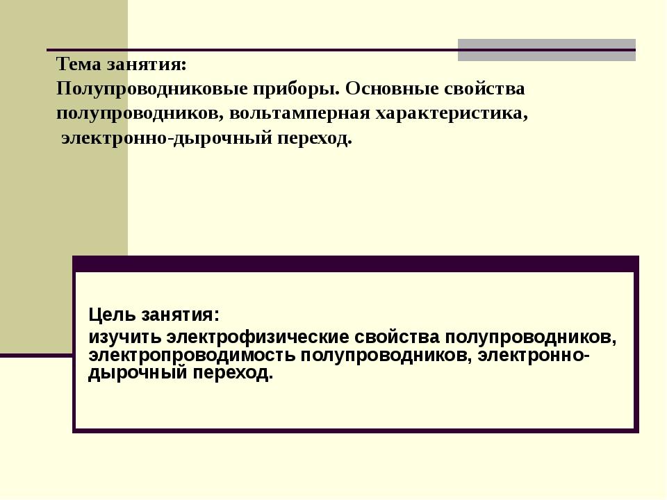Тема занятия: Полупроводниковые приборы. Основные свойства полупроводников, в...