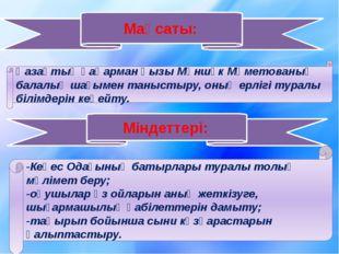 Мақсаты: Қазақтың қаһарман қызы Мәншүк Мәметованың балалық шағымен таныстыру,