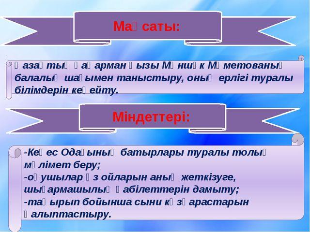 Мақсаты: Қазақтың қаһарман қызы Мәншүк Мәметованың балалық шағымен таныстыру,...