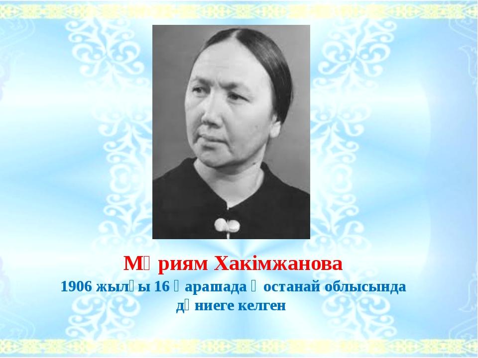 Мәриям Хакімжанова 1906 жылғы 16 қарашада Қостанай облысында дүниеге келген