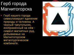 Герб города Магнитогорска Герб нашего города символизирует единение природы и