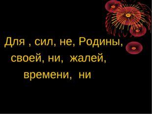 Для , сил, не, Родины, своей, ни, жалей, времени, ни