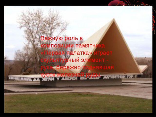 Важную роль в композиции памятника «Первая палатка» играет скульптурный элеме...