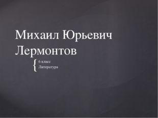 Михаил Юрьевич Лермонтов 6 класс Литература {