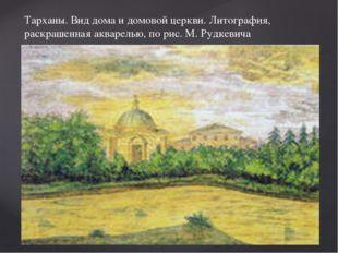 Тарханы. Вид дома и домовой церкви. Литография, раскрашенная акварелью, по ри