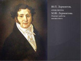 Ю.П. Лермонтов, отец поэта М.Ю. Лермонтова. Портрет работы неизвестного