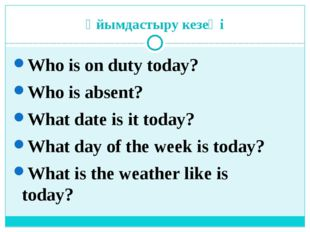 Ұйымдастыру кезеңі Who is on duty today? Who is absent? What date is it today