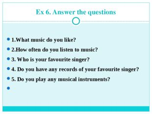 Ex 6. Answer the questions 1.What music do you like? 2.How often do you liste