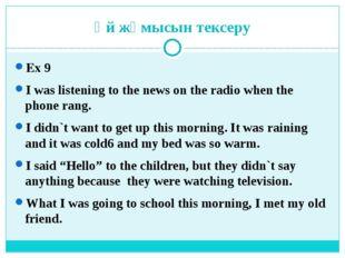 Үй жұмысын тексеру Ex 9 I was listening to the news on the radio when the pho