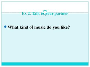 Ex 2. Talk to your partner What kind of music do you like?