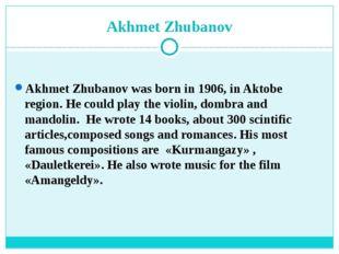 Akhmet Zhubanov Akhmet Zhubanov was born in 1906, in Aktobe region. He could